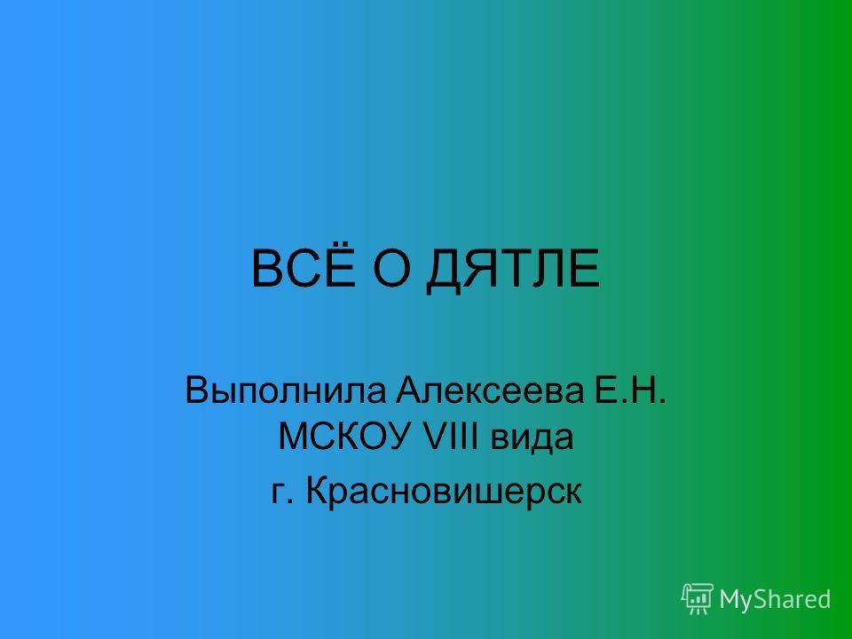 ВСЁ О ДЯТЛЕ Выполнила Алексеева Е.Н. МСКОУ VIII вида г. Красновишерск