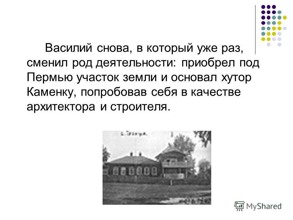 Василий снова, в который уже раз, сменил род деятельности: приобрел под Пермью участок земли и основал хутор Каменку, попробовав себя в качестве архитектора и строителя.