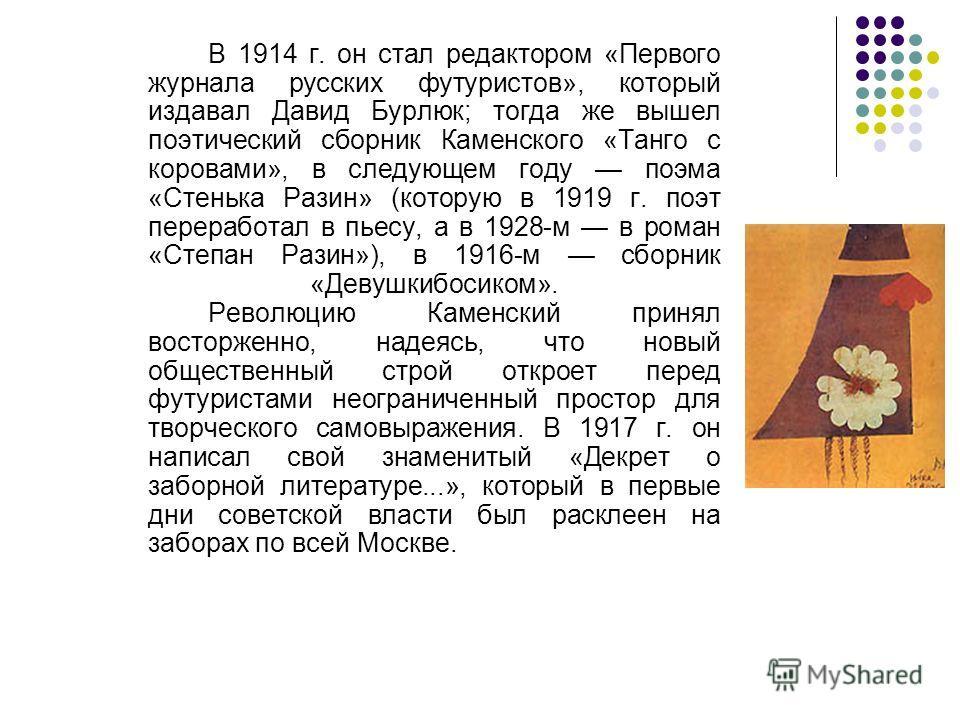 В 1914 г. он стал редактором «Первого журнала русских футуристов», который издавал Давид Бурлюк; тогда же вышел поэтический сборник Каменского «Танго с коровами», в следующем году поэма «Стенька Разин» (которую в 1919 г. поэт переработал в пьесу, а в