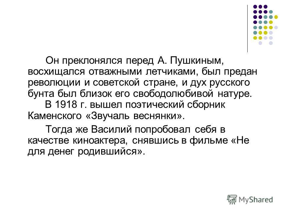 Он преклонялся перед А. Пушкиным, восхищался отважными летчиками, был предан революции и советской стране, и дух русского бунта был близок его свободолюбивой натуре. В 1918 г. вышел поэтический сборник Каменского «Звучаль веснянки». Тогда же Василий