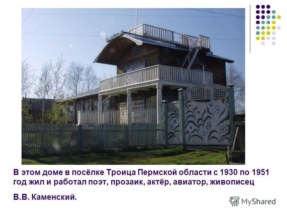 В этом доме в посёлке Троица Пермской области с 1930 по 1951 год жил и работал поэт, прозаик, актёр, авиатор, живописец В.В. Каменский.
