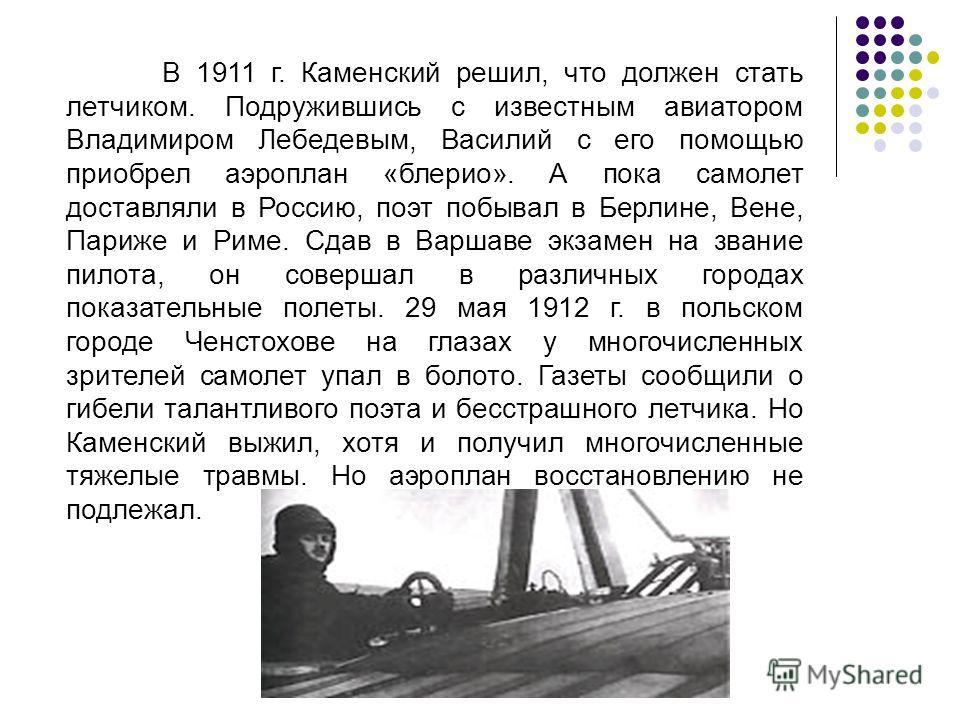 В 1911 г. Каменский решил, что должен стать летчиком. Подружившись с известным авиатором Владимиром Лебедевым, Василий с его помощью приобрел аэроплан «блерио». А пока самолет доставляли в Россию, поэт побывал в Берлине, Вене, Париже и Риме. Сдав в В