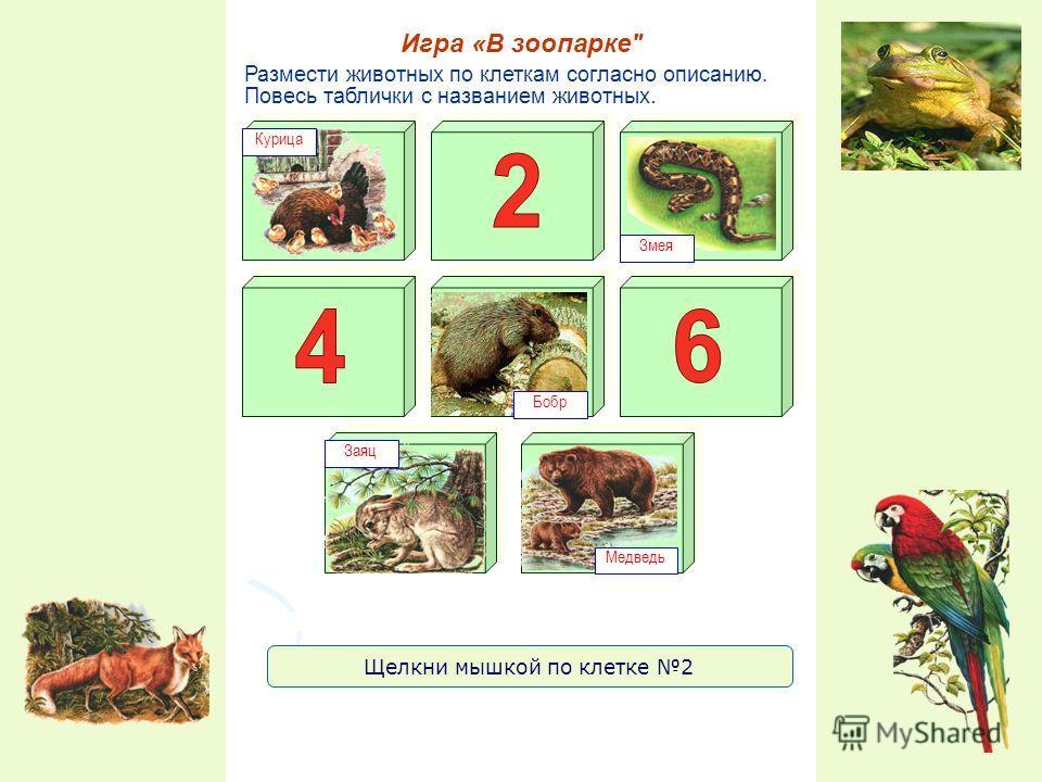 Размести животных по клеткам согласно описанию. Повесь таблички с названием животных. Игра «В зоопарке Курица Змея Заяц Бобр Щелкни мышкой по клетке 2 Медведь