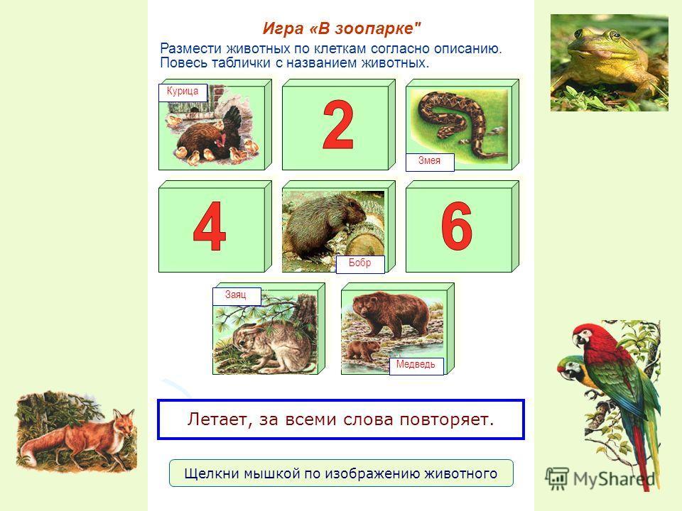 Размести животных по клеткам согласно описанию. Повесь таблички с названием животных. Игра «В зоопарке Курица Змея Заяц Бобр Медведь Летает, за всеми слова повторяет. Щелкни мышкой по изображению животного