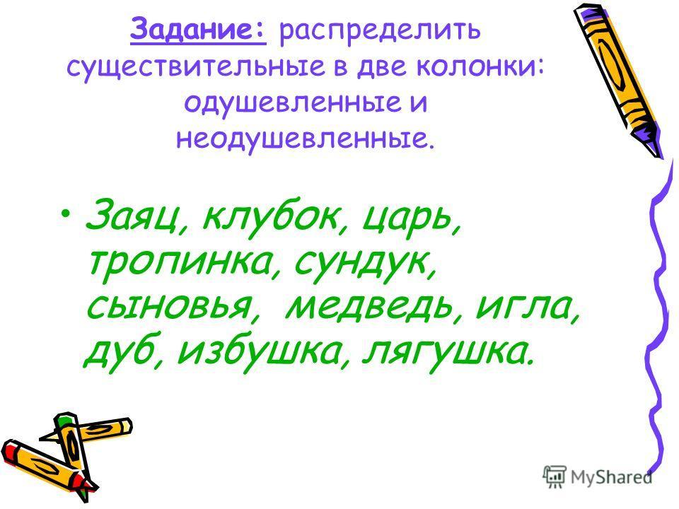 Задание: распределить существительные в две колонки: одушевленные и неодушевленные. Заяц, клубок, царь, тропинка, сундук, сыновья, медведь, игла, дуб, избушка, лягушка.
