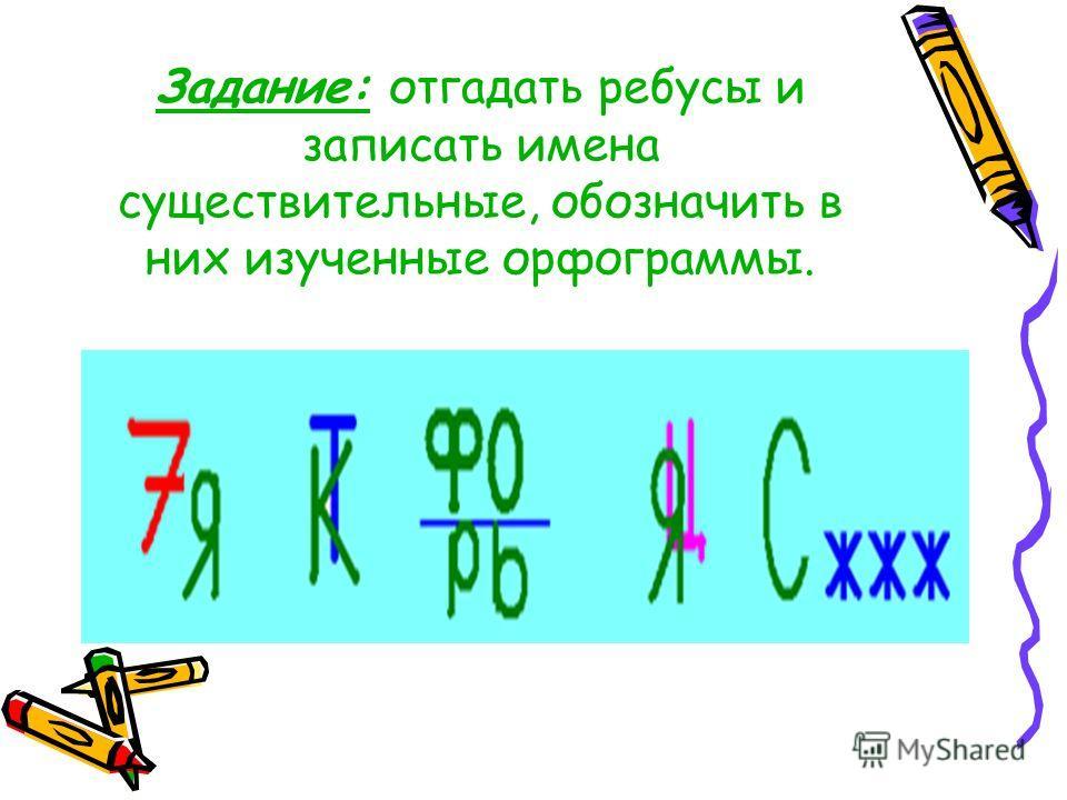 Задание: отгадать ребусы и записать имена существительные, обозначить в них изученные орфограммы.