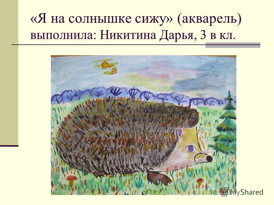 «Я на солнышке сижу» (акварель) выполнила: Никитина Дарья, 3 в кл.