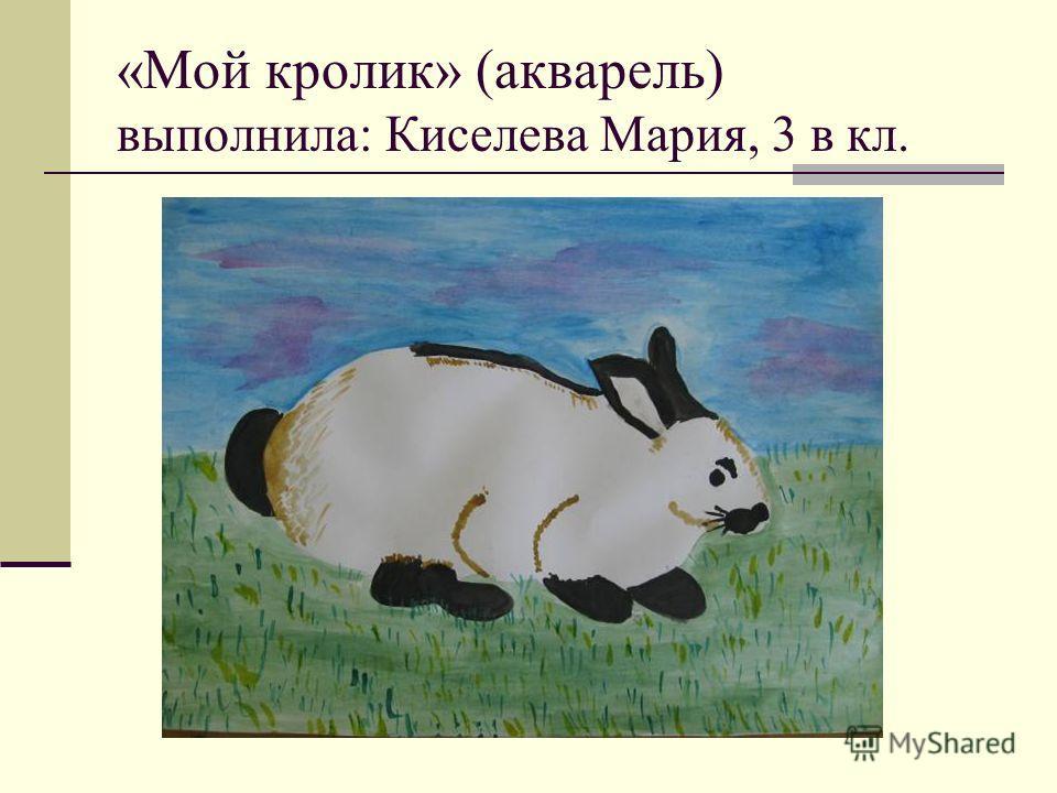 «Мой кролик» (акварель) выполнила: Киселева Мария, 3 в кл.