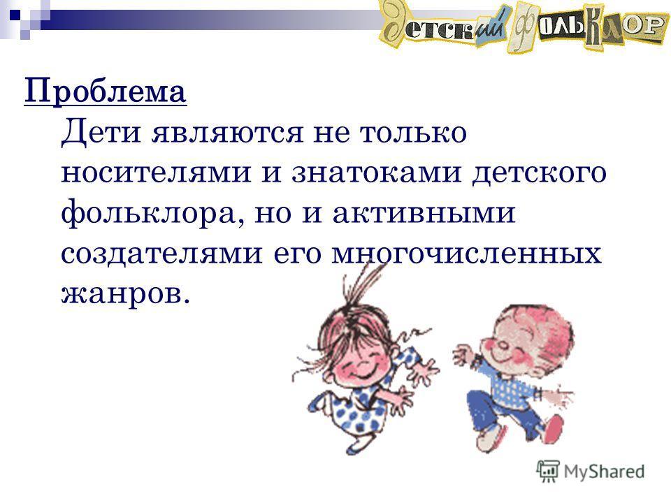 Проблема Дети являются не только носителями и знатоками детского фольклора, но и активными создателями его многочисленных жанров.
