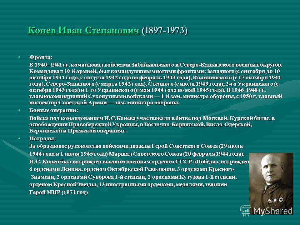 Конев Иван СтепановичКонев Иван Степанович (1897-1973) Конев Иван Степанович Фронта:Фронта: В 1940–1941 гг. командовал войсками Забайкальского и Северо-Кавказского военных округов. Командовал 19-й армией, был командующим многими фронтами: Западного (
