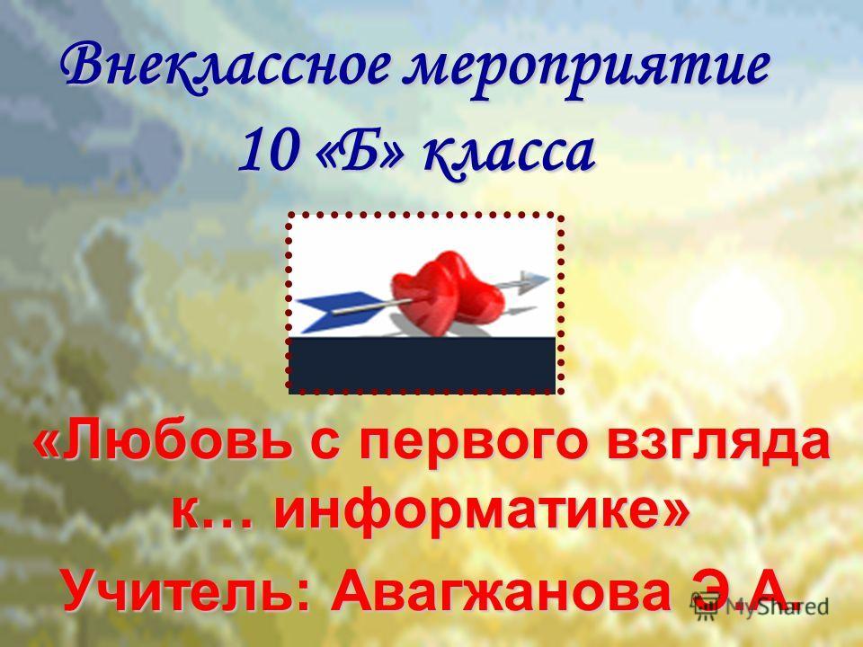 Внеклассное мероприятие 10 «Б» класса «Любовь с первого взгляда к… информатике» Учитель: Авагжанова Э.А.