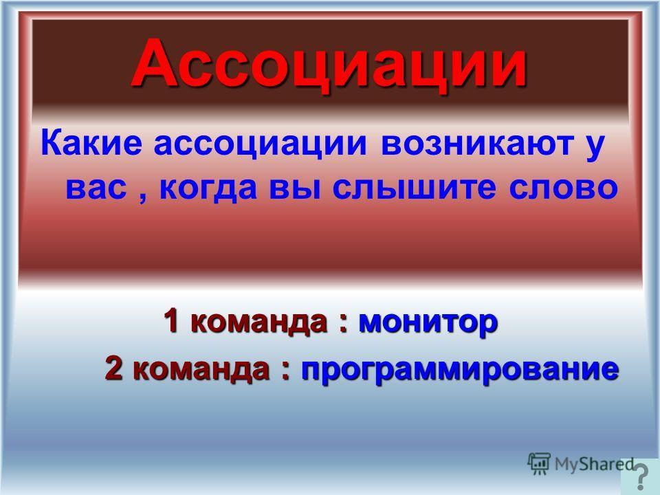 Ассоциации Какие ассоциации возникают у вас, когда вы слышите слово 1 команда : монитор 2 команда : программирование