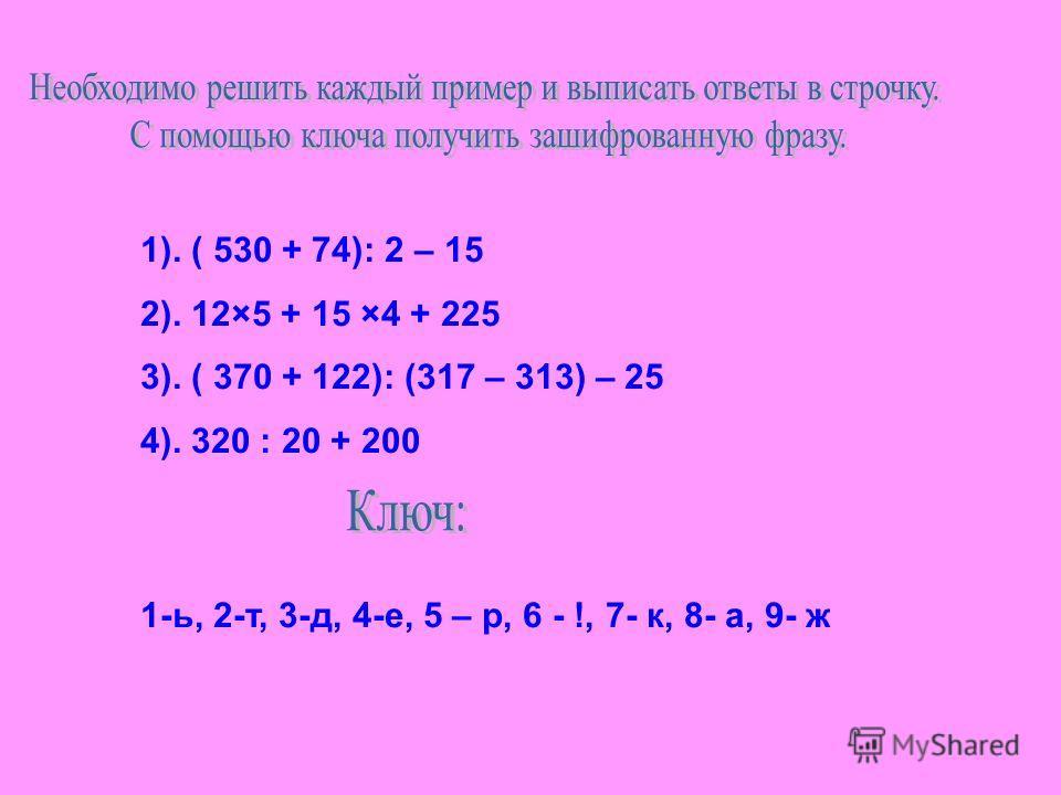 1). ( 530 + 74): 2 – 15 2). 12×5 + 15 ×4 + 225 3). ( 370 + 122): (317 – 313) – 25 4). 320 : 20 + 200 1-ь, 2-т, 3-д, 4-е, 5 – р, 6 - !, 7- к, 8- а, 9- ж