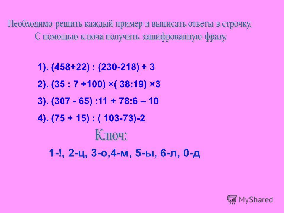 1). (458+22) : (230-218) + 3 2). (35 : 7 +100) ×( 38:19) ×3 3). (307 - 65) :11 + 78:6 – 10 4). (75 + 15) : ( 103-73)-2 1-!, 2-ц, 3-о,4-м, 5-ы, 6-л, 0-д