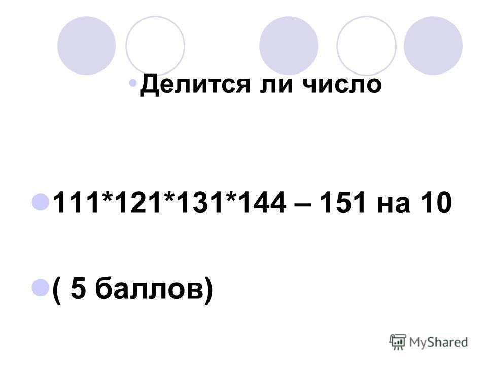 Делится ли число 111*121*131*144 – 151 на 10 ( 5 баллов)