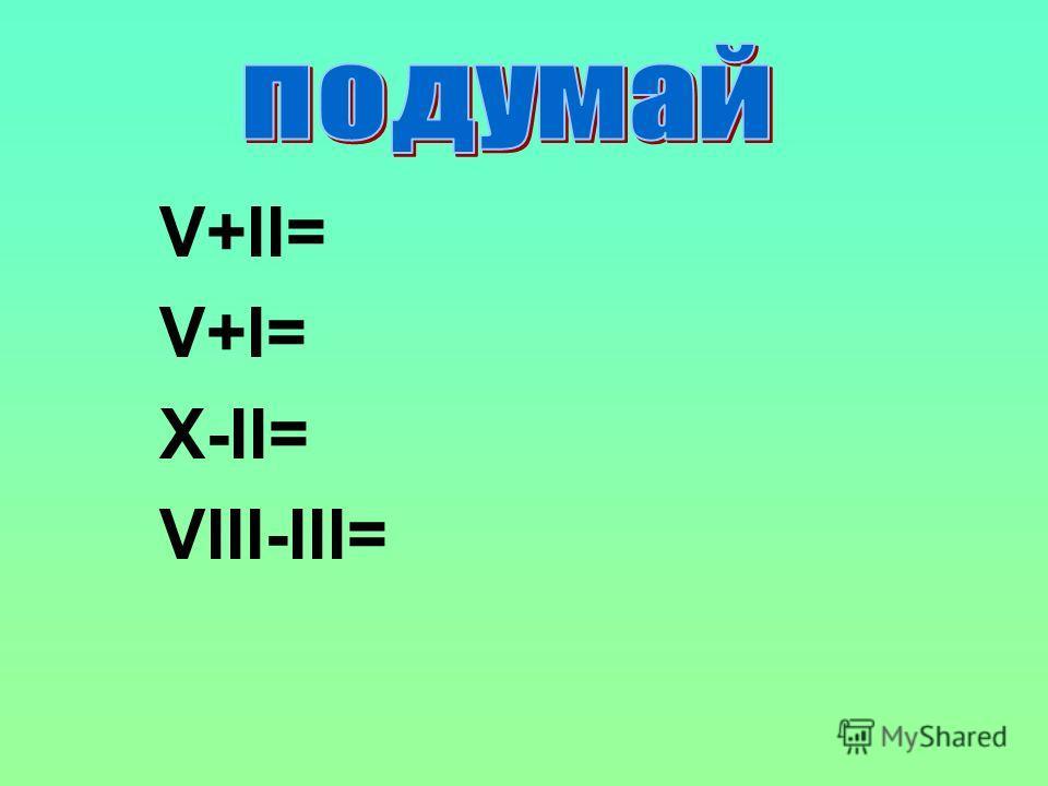 V+II= V+I= X-II= VIII-III=