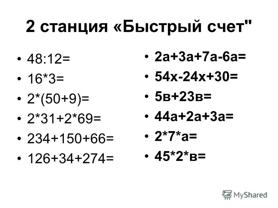 2 станция «Быстрый счет 48:12= 16*3= 2*(50+9)= 2*31+2*69= 234+150+66= 126+34+274= 2а+3а+7а-6а= 54х-24х+30= 5в+23в= 44а+2а+3а= 2*7*а= 45*2*в=
