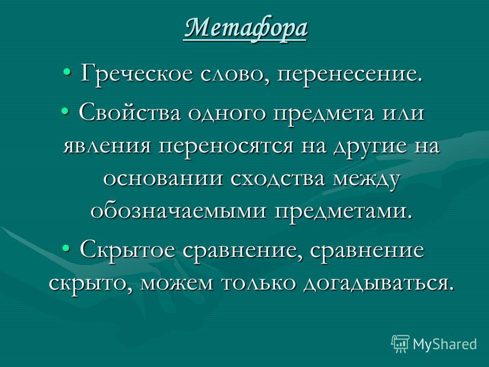 Метафора Греческое слово, перенесение.Греческое слово, перенесение. Свойства одного предмета или явления переносятся на другие на основании сходства между обозначаемыми предметами.Свойства одного предмета или явления переносятся на другие на основани