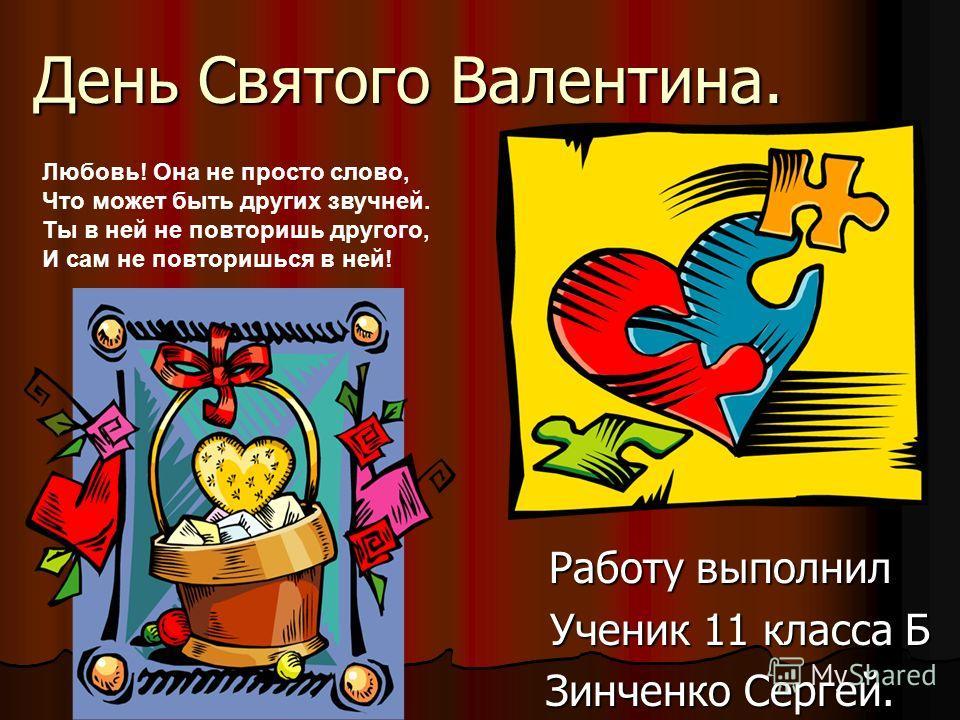 День Святого Валентина. Работу выполнил Ученик 11 класса Б Ученик 11 класса Б Зинченко Сергей. Любовь! Она не просто слово, Что может быть других звучней. Ты в ней не повторишь другого, И сам не повторишься в ней!