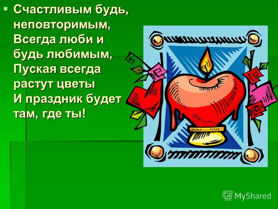Счастливым будь, неповторимым, Всегда люби и будь любимым, Пуская всегда растут цветы И праздник будет там, где ты! Счастливым будь, неповторимым, Всегда люби и будь любимым, Пуская всегда растут цветы И праздник будет там, где ты!