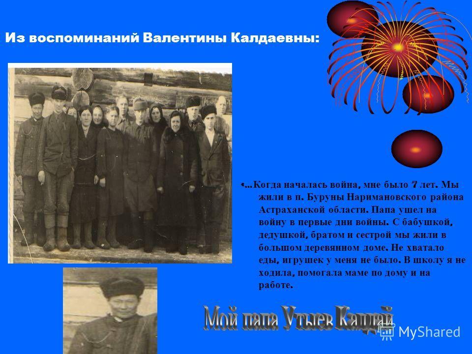 Из воспоминаний Валентины Калдаевны: «… Когда началась война, мне было 7 лет. Мы жили в п. Буруны Наримановского района Астраханской области. Папа ушел на войну в первые дни войны. С бабушкой, дедушкой, братом и сестрой мы жили в большом деревянном д