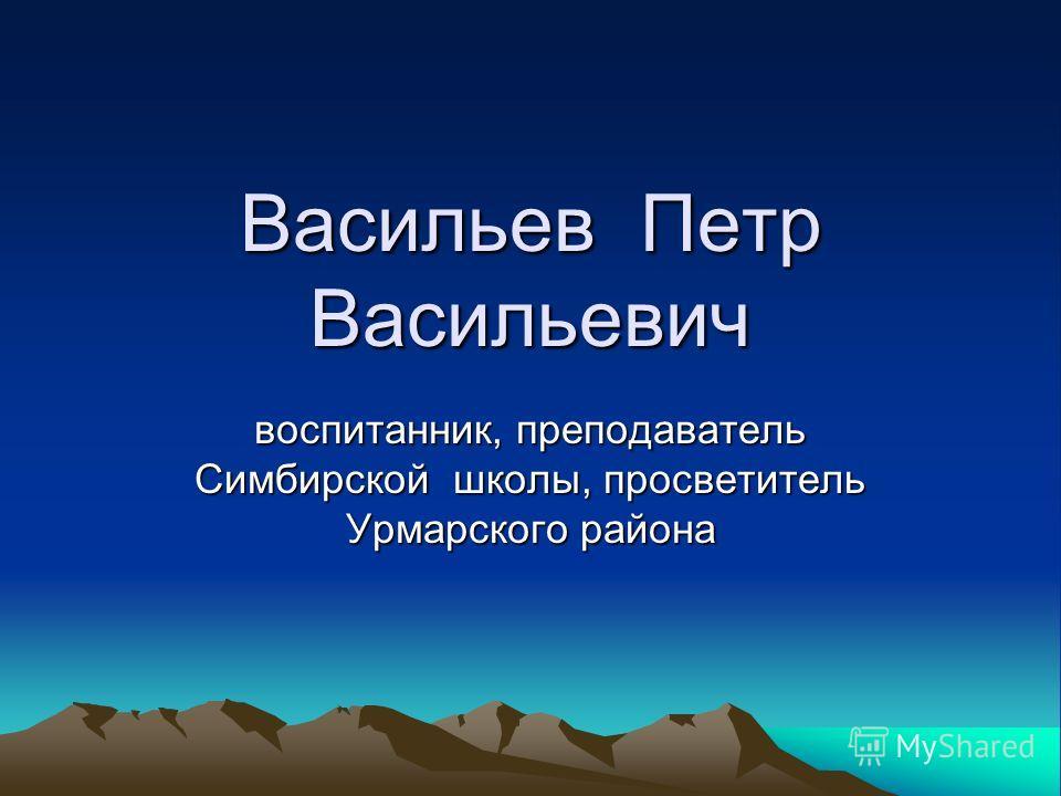 Васильев Петр Васильевич воспитанник, преподаватель Симбирской школы, просветитель Урмарского района
