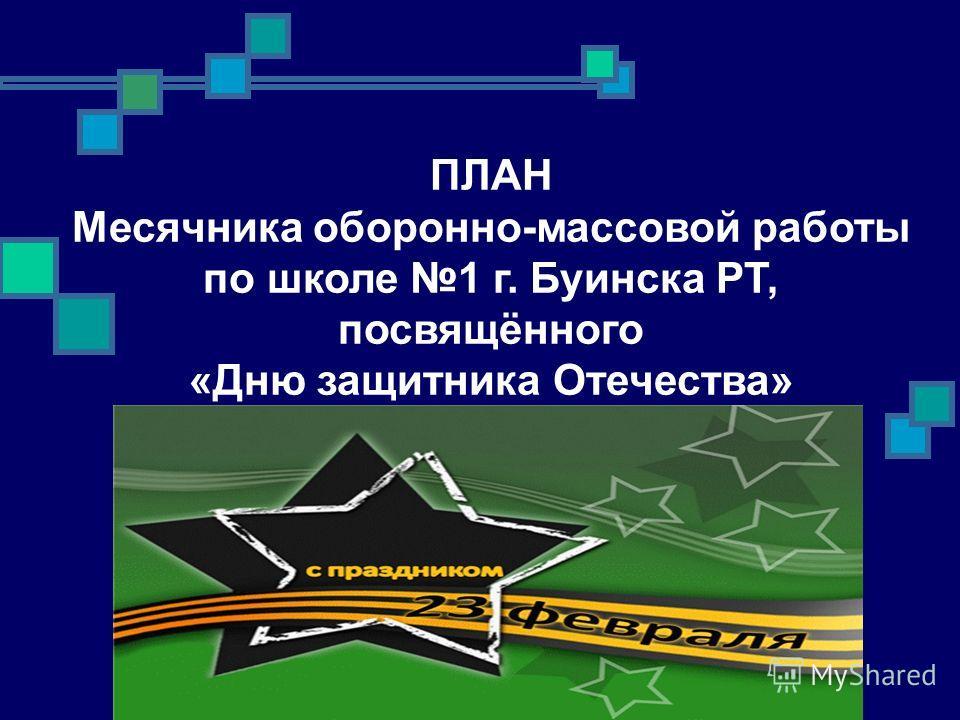 ПЛАН Месячника оборонно-массовой работы по школе 1 г. Буинска РТ, посвящённого «Дню защитника Отечества»