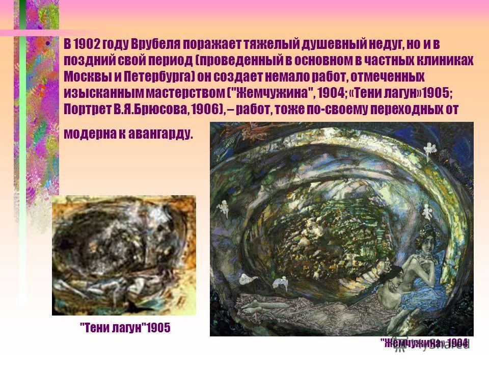 В 1902 году Врубеля поражает тяжелый душевный недуг, но и в поздний свой период (проведенный в основном в частных клиниках Москвы и Петербурга) он создает немало работ, отмеченных изысканным мастерством (