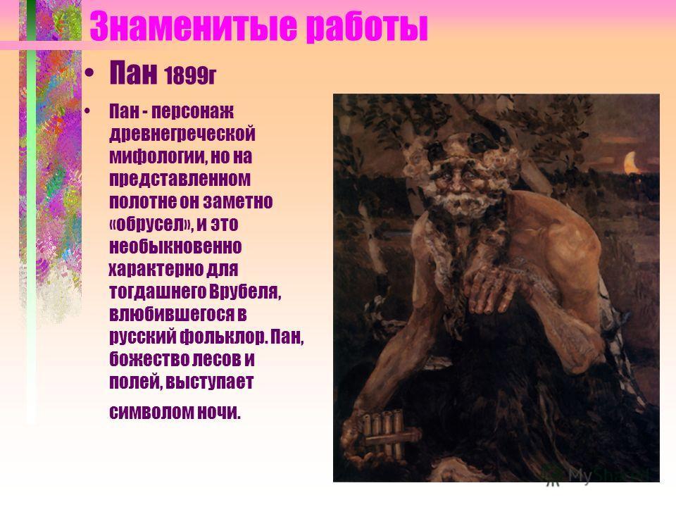 Знаменитые работы Пан 1899г Пан - персонаж древнегреческой мифологии, но на представленном полотне он заметно «обрусел», и это необыкновенно характерно для тогдашнего Врубеля, влюбившегося в русский фольклор. Пан, божество лесов и полей, выступает си