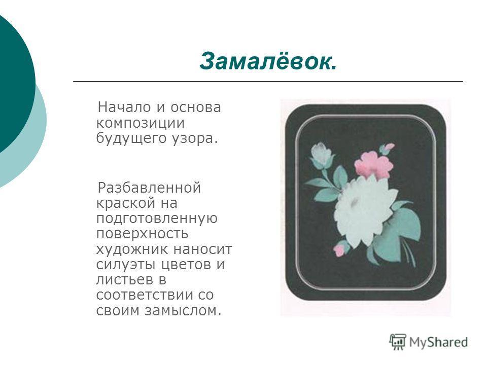Замалёвок. Начало и основа композиции будущего узора. Разбавленной краской на подготовленную поверхность художник наносит силуэты цветов и листьев в соответствии со своим замыслом.