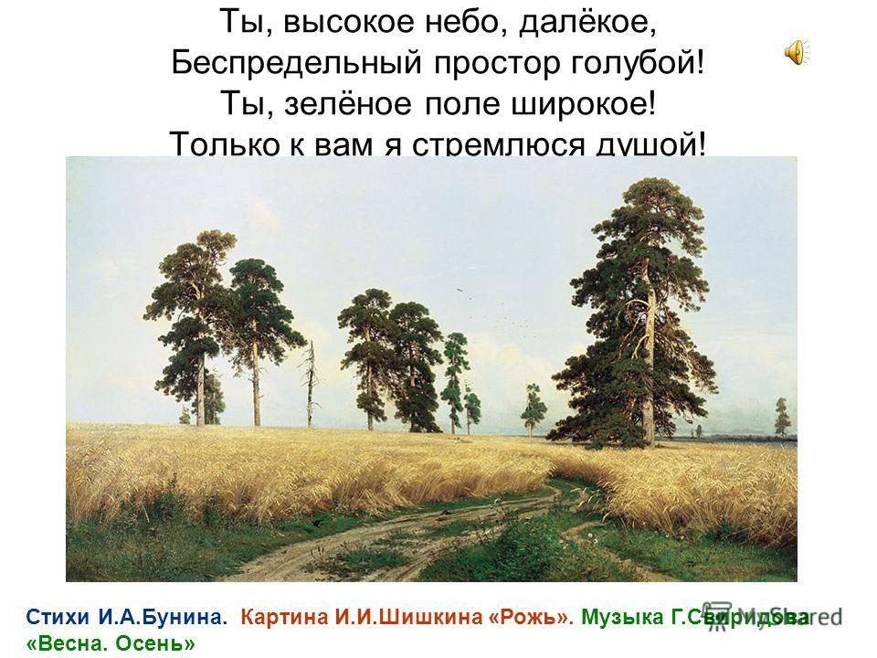 Ты, высокое небо, далёкое, Беспредельный простор голубой! Ты, зелёное поле широкое! Только к вам я стремлюся душой! Стихи И.А.Бунина. Картина И.И.Шишкина «Рожь». Музыка Г.Свиридова «Весна. Осень»