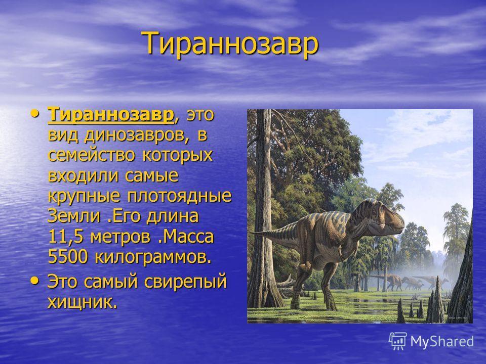 Тираннозавр Тираннозавр Тираннозавр, это вид динозавров, в семейство которых входили самые крупные плотоядные Земли.Его длина 11,5 метров.Масса 5500 килограммов. Тираннозавр, это вид динозавров, в семейство которых входили самые крупные плотоядные Зе
