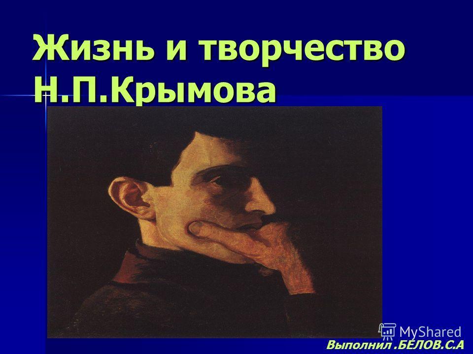 Жизнь и творчество Н.П.Крымова Выполнил.БЕЛОВ.С.А