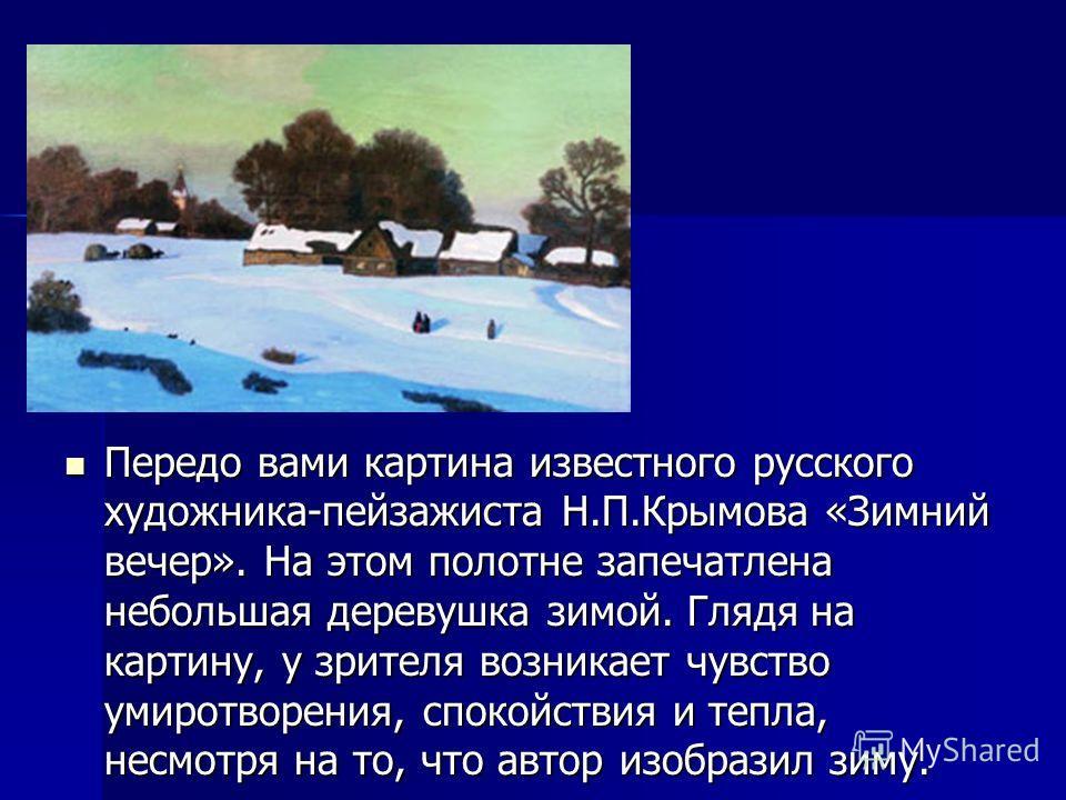 Передо вами картина известного русского художника-пейзажиста Н.П.Крымова «Зимний вечер». На этом полотне запечатлена небольшая деревушка зимой. Глядя на картину, у зрителя возникает чувство умиротворения, спокойствия и тепла, несмотря на то, что авто