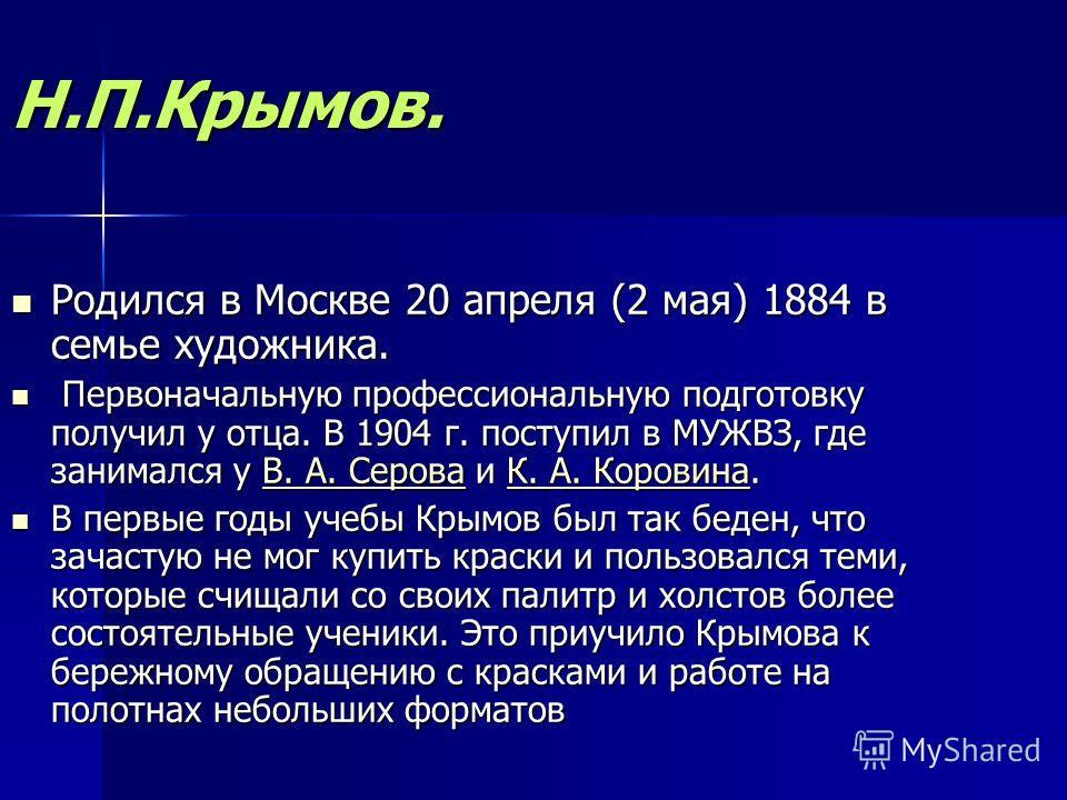 Н.П.Крымов. Родился в Москве 20 апреля (2 мая) 1884 в семье художника. Родился в Москве 20 апреля (2 мая) 1884 в семье художника. Первоначальную профессиональную подготовку получил у отца. В 1904 г. поступил в МУЖВЗ, где занимался у В. А. Серова и К.