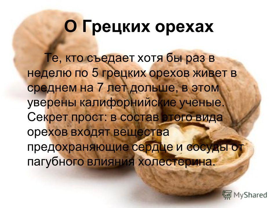 О Грецких орехах Те, кто съедает хотя бы раз в неделю по 5 грецких орехов живет в среднем на 7 лет дольше, в этом уверены калифорнийские ученые. Секрет прост: в состав этого вида орехов входят вещества предохраняющие сердце и сосуды от пагубного влия