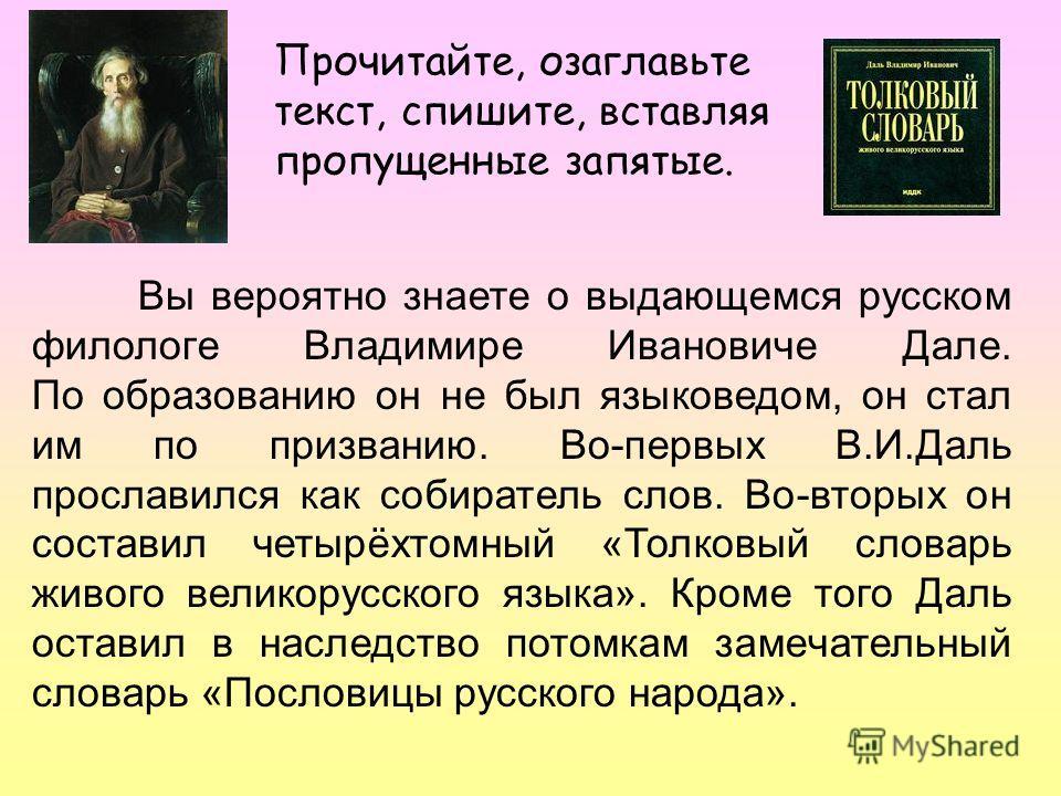 Прочитайте, озаглавьте текст, спишите, вставляя пропущенные запятые. Вы вероятно знаете о выдающемся русском филологе Владимире Ивановиче Дале. По образованию он не был языковедом, он стал им по призванию. Во-первых В.И.Даль прославился как собирател