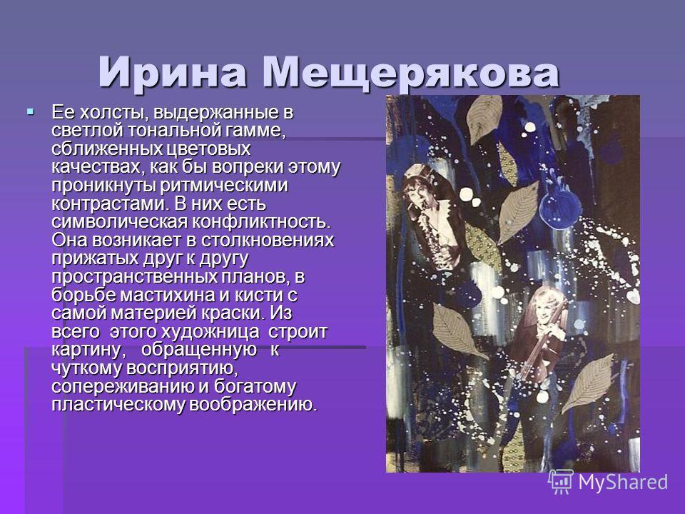 Ирина Мещерякова Ирина Мещерякова Ее холсты, выдержанные в светлой тональной гамме, сближенных цветовых качествах, как бы вопреки этому проникнуты ритмическими контрастами. В них есть символическая конфликтность. Она возникает в столкновениях прижат