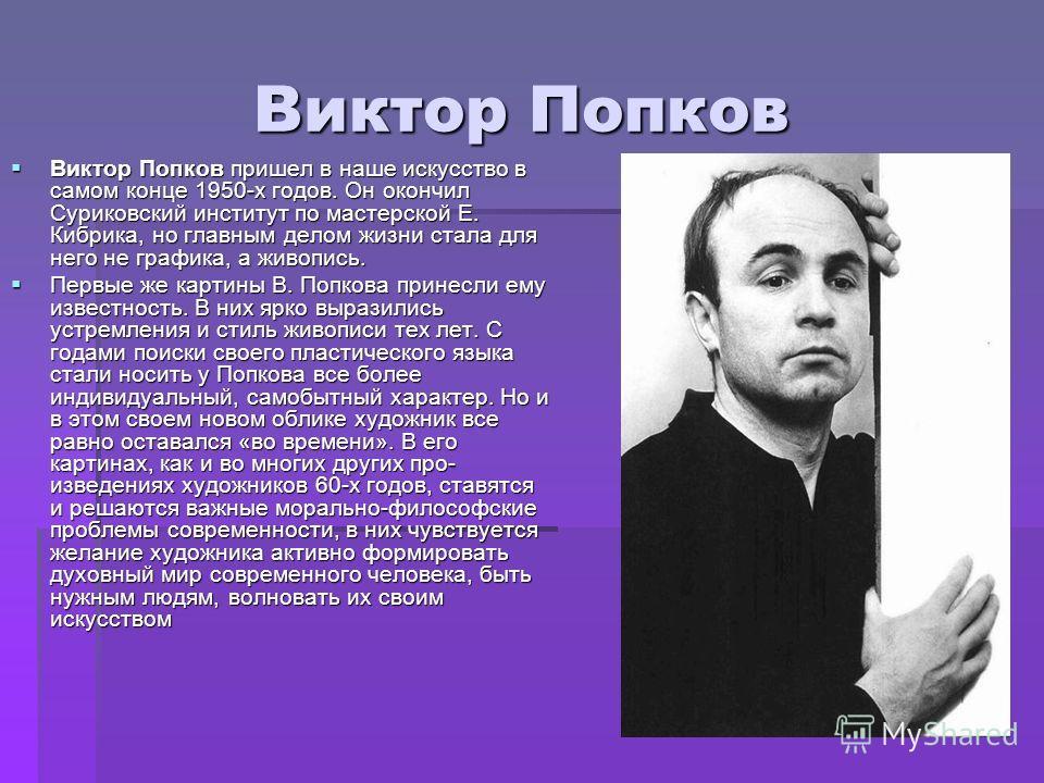 Виктор Попков Виктор Попков Виктор Попков пришел в наше искусство в самом конце 1950-х годов. Он окончил Суриковский институт по мастерской Е. Кибрика, но главным делом жизни стала для него не графика, а живопись. Виктор Попков пришел в наше искусс
