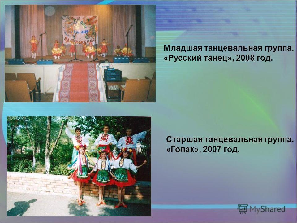 Младшая танцевальная группа. «Русский танец», 2008 год. Старшая танцевальная группа. «Гопак», 2007 год.