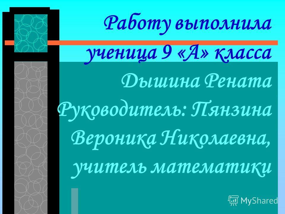 Работу выполнила ученица 9 «А» класса Дышина Рената Руководитель: Пянзина Вероника Николаевна, учитель математики