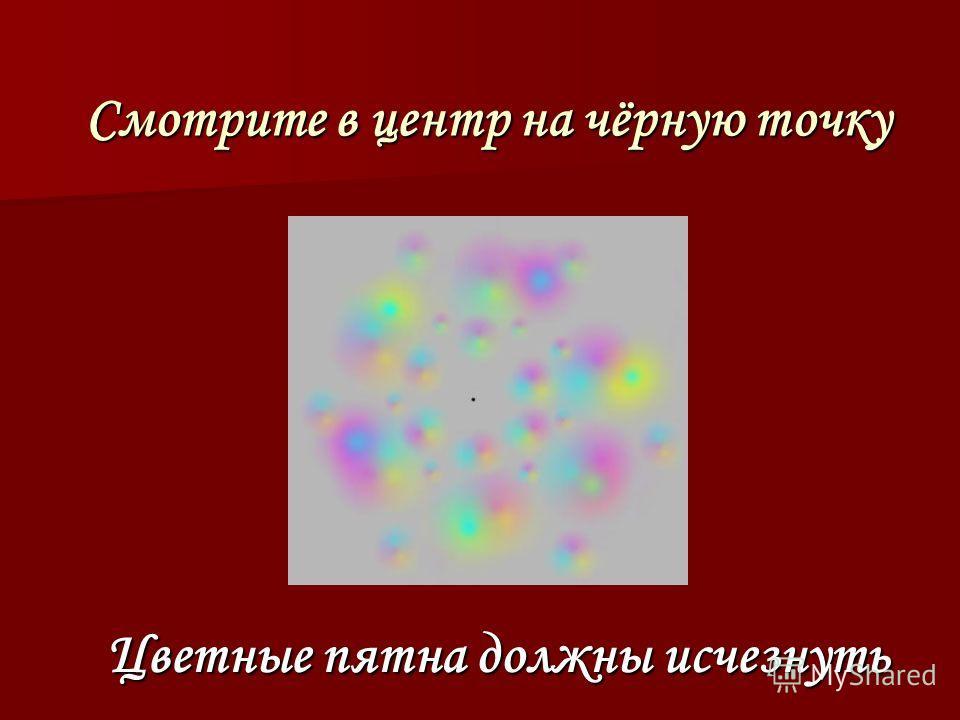Смотрите в центр на чёрную точку Смотрите в центр на чёрную точку Цветные пятна должны исчезнуть