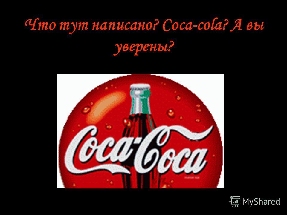 Что тут написано? Coca-cola? А вы уверены?