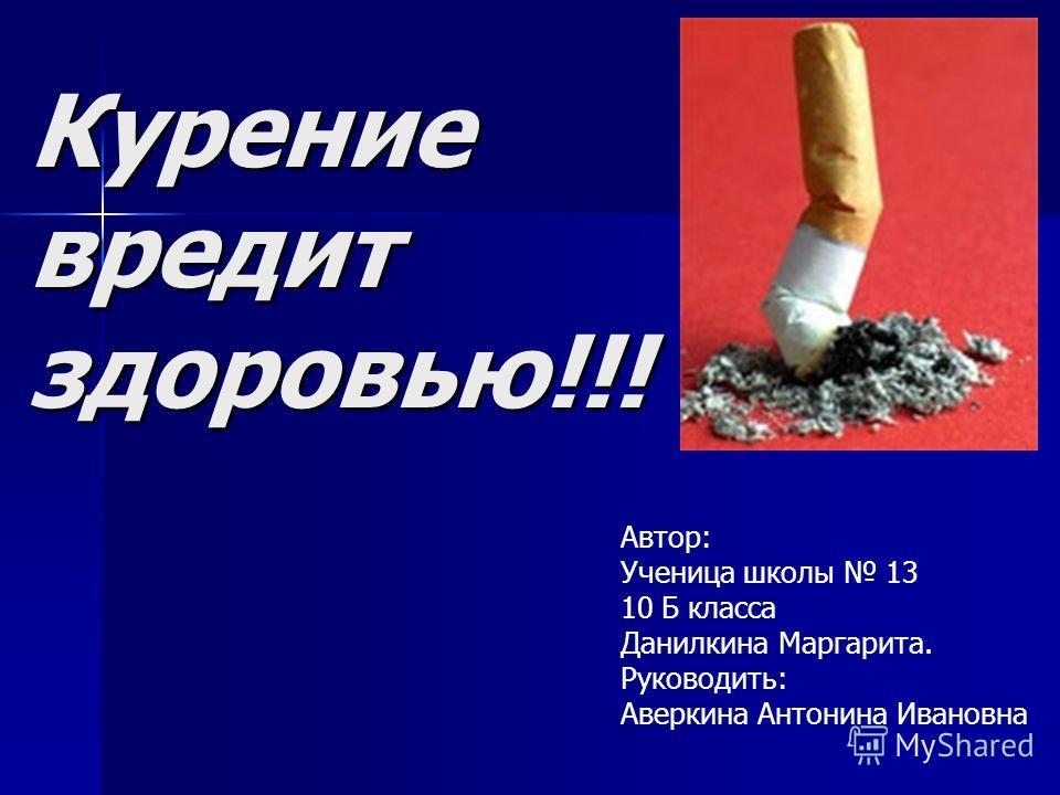 Курение вредит здоровью!!! Автор: Ученица школы 13 10 Б класса Данилкина Маргарита. Руководить: Аверкина Антонина Ивановна