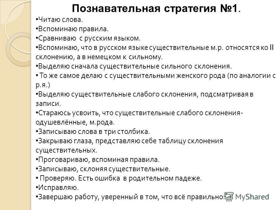 Познавательная стратегия 1. Читаю слова. Вспоминаю правила. Сравниваю с русским языком. Вспоминаю, что в русском языке существительные м.р. относятся ко II склонению, а в немецком к сильному. Выделяю сначала существительные сильного склонения. То же