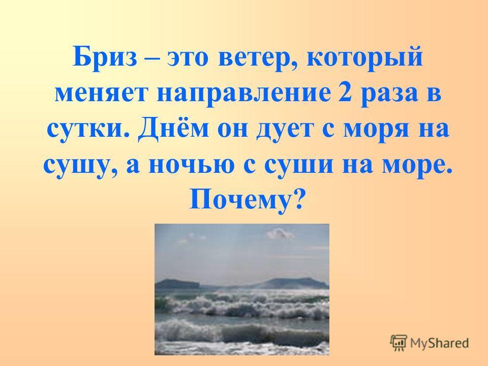 Бриз – это ветер, который меняет направление 2 раза в сутки. Днём он дует с моря на сушу, а ночью с суши на море. Почему?