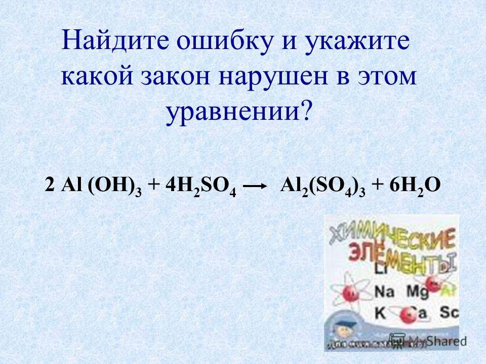 Найдите ошибку и укажите какой закон нарушен в этом уравнении? 2 Al (OH) 3 + 4H 2 SO 4 Al 2 (SO 4 ) 3 + 6H 2 O