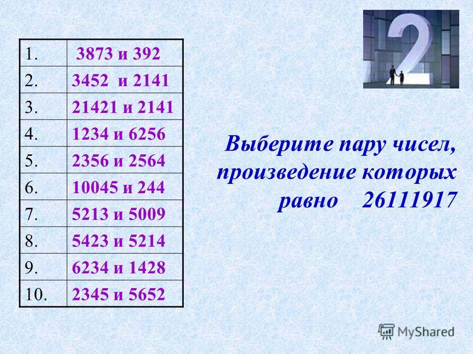 Выберите пару чисел, произведение которых равно 26111917 1. 3873 и 392 2.3452 и 2141 3.21421 и 2141 4.1234 и 6256 5.2356 и 2564 6.10045 и 244 7.5213 и 5009 8.5423 и 5214 9.6234 и 1428 10.2345 и 5652