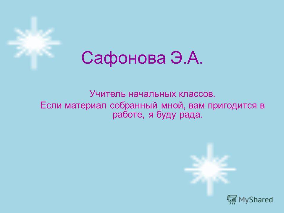 Сафонова Э.А. Учитель начальных классов. Если материал собранный мной, вам пригодится в работе, я буду рада.