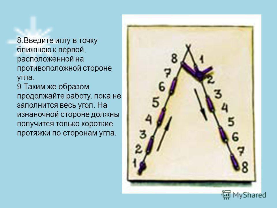 8.Введите иглу в точку ближнюю к первой, расположенной на противоположной стороне угла. 9.Таким же образом продолжайте работу, пока не заполнится весь угол. На изнаночной стороне должны получится только короткие протяжки по сторонам угла.